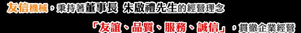 友信企業,秉持著董事長朱啟李先生的經營理念,「友誼、品質、服務、誠信」,貫徹企業經營