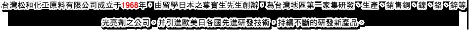 台灣松和化工原料有限公司成立于1968年,由留學日本之葉寶生先生創辦,為台灣地區第一家集研發、生產、銷售銅、鎳、鉻、鋅等光亮劑之公司。并引進歐美日各國先進研發技術,持續不斷的研發新產品。